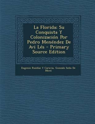 La Florida; Su Conquista y Colonizacion Por Pedro Menendez de AVI Les - Primary Source Edition