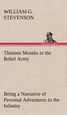 Thirteen Months in the Rebel Army Being a Narrative of Personal Adventures in the Infantry, Ordnance, Cavalry, Courier, and Hospital Services; With an ... Despotism, and Demoralization of the South