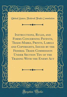 Instructions, Rules, and Forms Concerning Patents, Trade-Marks, Prints, Labels and Copyrights, Issued by the Federal Trade Commission Under Section Te