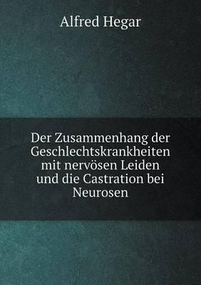 Der Zusammenhang Der Geschlechtskrankheiten Mit Nervosen Leiden Und Die Castration Bei Neurosen
