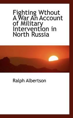 Fighting Wthout a War an Account of Military Intervention in North Russia