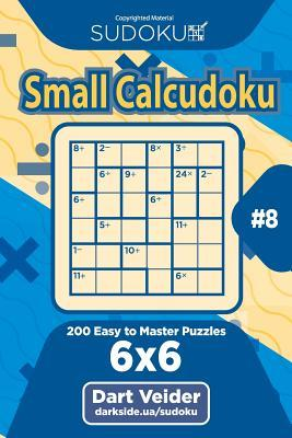 Sudoku Small Calcudoku - 200 Easy to Master Puzzles 6x6 (Volume 8)