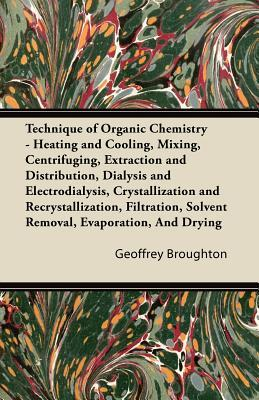 Technique of Organic Chemistry - Heating and Cooling, Mixing, Centrifuging, Extraction and Distribution, Dialysis and Electrodialysis, Crystallization ... Solvent Removal, Evaporation, And Drying