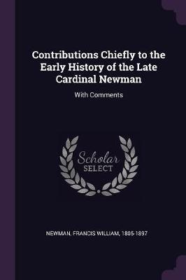 Contributions Chiefly to the Early History of the Late Cardinal Newman