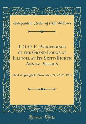 I. O. O. F., Proceedings of the Grand Lodge of Illinois, at Its Sixty-Eighth Annual Session