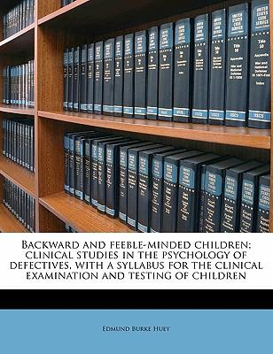 Backward and Feeble-Minded Children; Clinical Studies in the Psychology of Defectives, with a Syllabus for the Clinical Examination and Testing of Chi