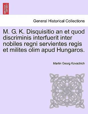 M. G. K. Disquisitio an et quod discriminis interfuerit inter nobiles regni servientes regis et milites olim apud Hungaros.