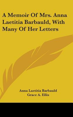 A Memoir of Mrs. Anna Laetitia Barbauld, with Many of Her Letters