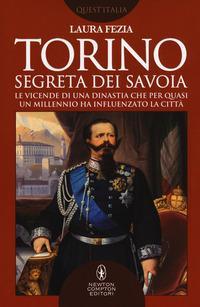 Torino segreta dei Savoia. Le vicende di una dinastia che per quasi un millennio ha influenzato la città