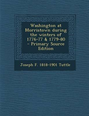Washington at Morristown During the Winters of 1776-77 & 1779-80