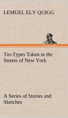 Tin-Types Taken in the Streets of New York A Series of Stories and Sketches Portraying Many Singular Phases of Metropolitan Life