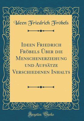 Ideen Friedrich Fröbels Über die Menschenerziehung und Aufsätze Verschiedenen Inhalts (Classic Reprint)