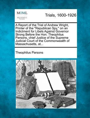 """A Report of the Trial of Andrew Wright, Printer of the """"Republican Spy,"""" on an Indictment for Libels Against Governor Strong Before the Hon. ... of the Commonwealth of Massachusetts, At..."""
