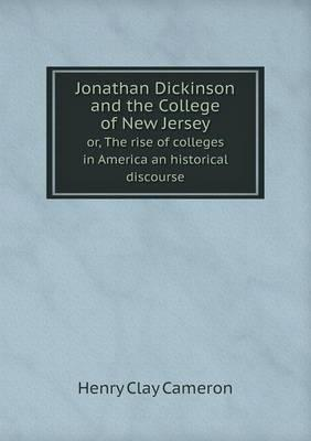 Jonathan Dickinson and the College of New Jersey Or, the Rise of Colleges in America an Historical Discourse