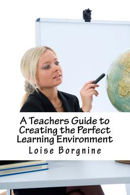 A Teachers Guide to Creating the Perfect Learning Environment