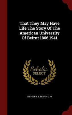 That They May Have Life the Story of the American University of Beirut 1866 1941