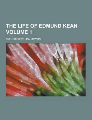 The Life of Edmund Kean Volume 1