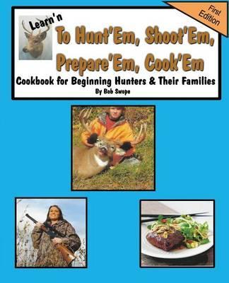 Learn'n to Hunt'em, Shoot'em, Prepare'em, Cook'em Cookbook for Beginning Hunters & Their Families