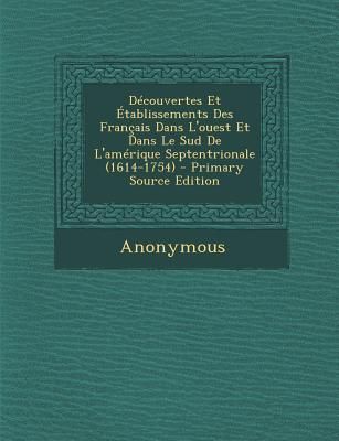 Decouvertes Et Etablissements Des Francais Dans L'Ouest Et Dans Le Sud de L'Amerique Septentrionale (1614-1754)