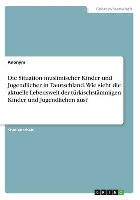 Die Situation muslimischer Kinder und Jugendlicher in Deutschland. Wie sieht die aktuelle Lebenswelt der türkischstämmigen Kinder und Jugendlichen aus?