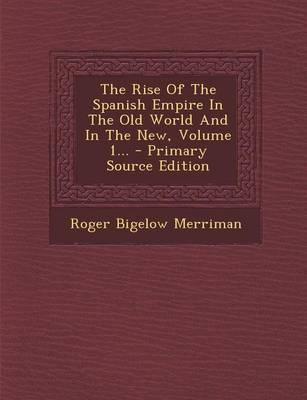 The Rise of the Spanish Empire in the Old World and in the New, Volume 1... - Primary Source Edition