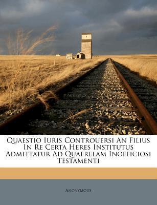 Quaestio Iuris Controuersi an Filius in Re Certa Heres Institutus Admittatur Ad Quaerelam Inofficiosi Testamenti