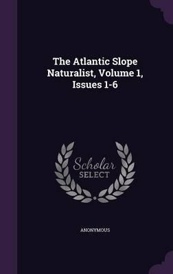 The Atlantic Slope Naturalist, Volume 1, Issues 1-6