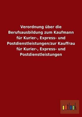 Verordnung über die Berufsausbildung zum Kaufmann für Kurier-, Express- und Postdienstleistungen/zur Kauffrau für Kurier-, Express- und Postdienstleistungen