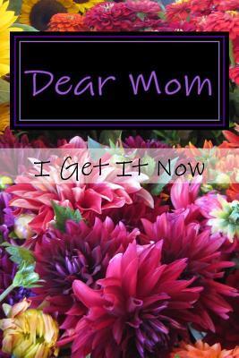 Dear Mom I Get It Now