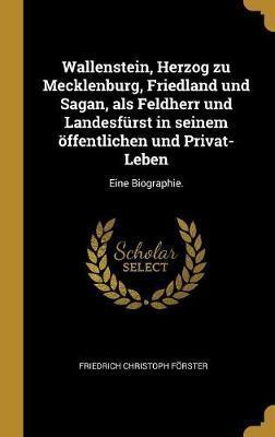 Wallenstein, Herzog Zu Mecklenburg, Friedland Und Sagan, ALS Feldherr Und Landesfürst in Seinem Öffentlichen Und Privat-Leben