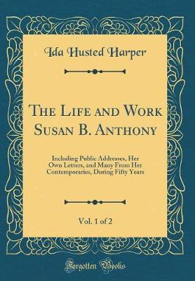 The Life and Work Susan B. Anthony, Vol. 1 of 2