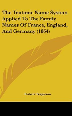 The Teutonic Name System Applied to the Family Names of France, England, and Germany