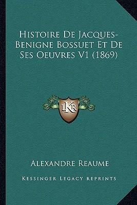 Histoire de Jacques-Benigne Bossuet Et de Ses Oeuvres V1 (1869)