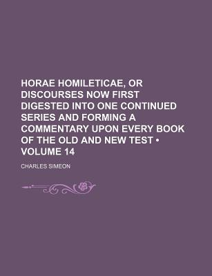 Horae Homileticae, or Discourses Now First Digested Into One Continued Series and Forming a Commentary Upon Every Book of the Old and New Test (Volume