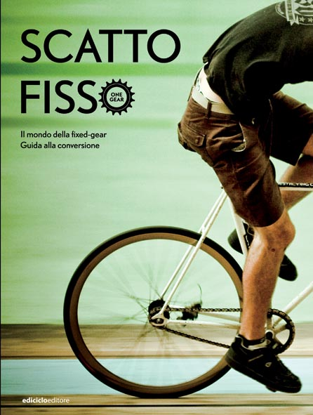 Scatto fisso (one gear). Il primo manuale per la conversione e la manutenzione di bici a scatto fisso