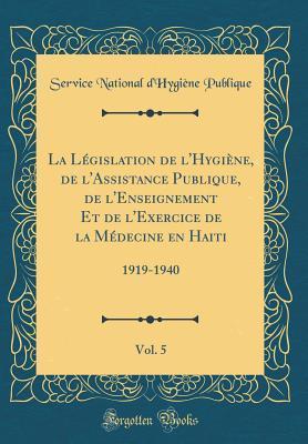 La Législation de l'Hygiène, de l'Assistance Publique, de l'Enseignement Et de l'Exercice de la Médecine en Haiti, Vol. 5