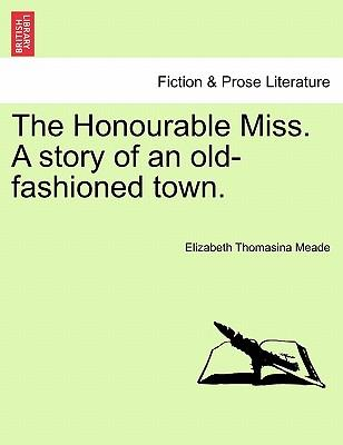 The Honourable Miss. A story of an old-fashioned town. Vol. II