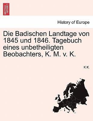 Die Badischen Landtage von 1845 und 1846. Tagebuch eines unbetheiligten Beobachters, K. M. v. K.
