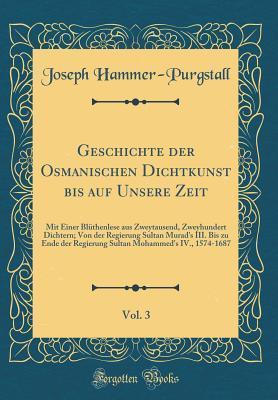 Geschichte der Osmanischen Dichtkunst bis auf Unsere Zeit, Vol. 3
