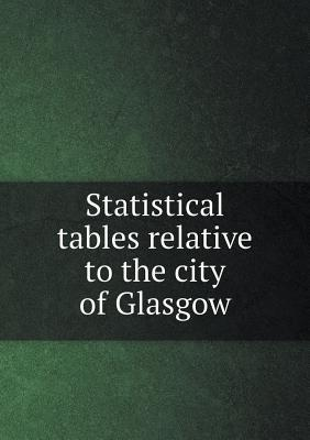 Statistical Tables Relative to the City of Glasgow