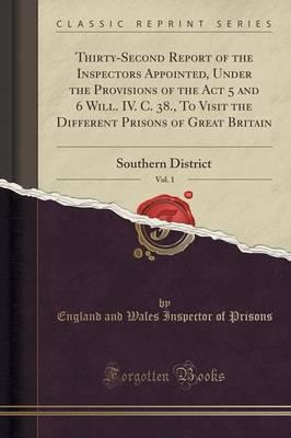 Thirty-Second Report of the Inspectors Appointed, Under the Provisions of the Act 5 and 6 Will. IV. C. 38., To Visit the Different Prisons of Great Britain, Vol. 1