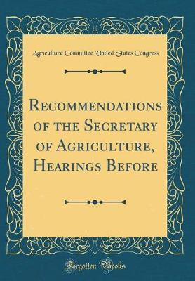 Recommendations of the Secretary of Agriculture, Hearings Before (Classic Reprint)