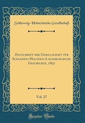 Zeitschrift der Gesellschaft für Schleswig-Holstein-Lauenburgische Geschichte, 1897, Vol. 27 (Classic Reprint)