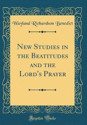 New Studies in the Beatitudes and the Lord's Prayer (Classic Reprint)