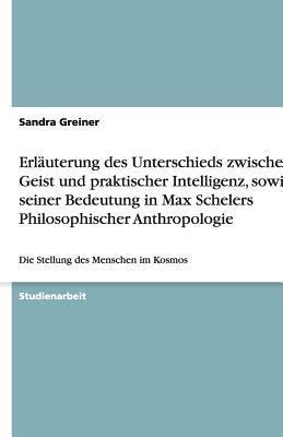Erläuterung des Unterschieds zwischen Geist und praktischer Intelligenz, sowie seiner Bedeutung in Max Schelers Philosophischer Anthropologie