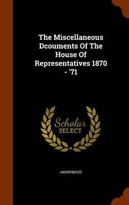 The Miscellaneous Dcouments of the House of Representatives 1870 - '71