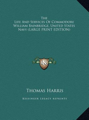 The Life And Services Of Commodore William Bainbridge, United States Navy (LARGE PRINT EDITION)