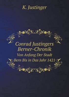 Conrad Justingers Berner-Chronik Von Anfang Der Stadt Bern Bis in Das Jahr 1421
