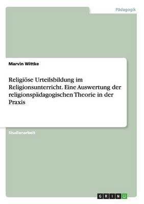 Religiöse Urteilsbildung im Religionsunterricht. Eine Auswertung der religionspädagogischen Theorie in der Praxis