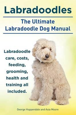 Labradoodles. the Ultimate Labradoodle Dog Manual. Labradoodle Care, Costs, Feeding, Grooming, Health and Training All Included